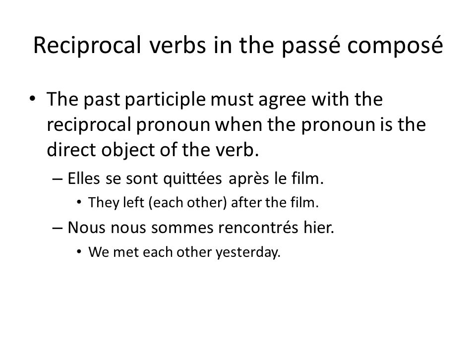 Reciprocal verbs in the passé composé The past participle must agree with the reciprocal pronoun when the pronoun is the direct object of the verb.