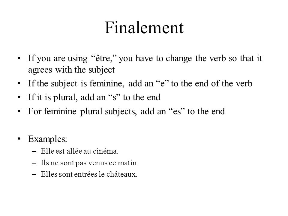 Finalement If you are using être, you have to change the verb so that it agrees with the subject If the subject is feminine, add an e to the end of th