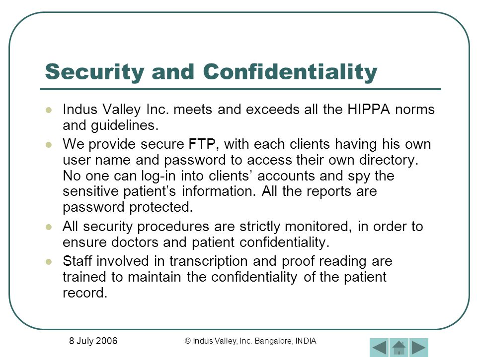8 July 2006 © Indus Valley, Inc. Bangalore, INDIA Security and Confidentiality Indus Valley Inc. meets and exceeds all the HIPPA norms and guidelines.