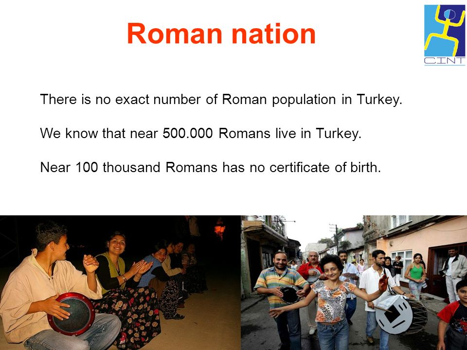 There is no exact number of Roman population in Turkey. We know that near 500.000 Romans live in Turkey. Near 100 thousand Romans has no certificate o