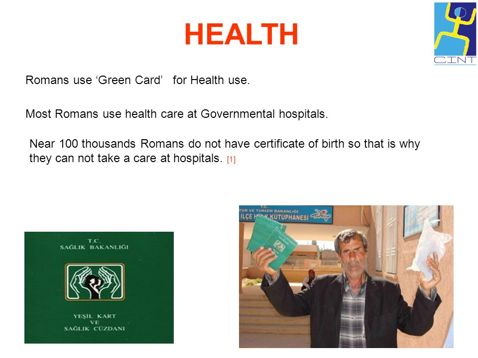 HEALTH Romans use Green Card for Health use. Most Romans use health care at Governmental hospitals. Near 100 thousands Romans do not have certificate