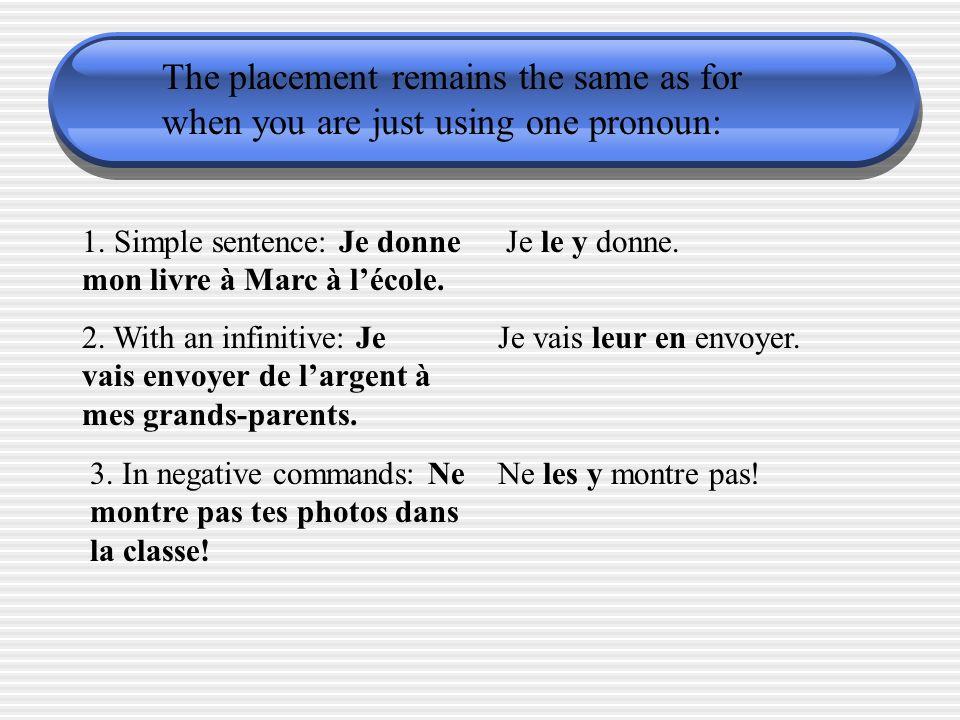 The placement remains the same as for when you are just using one pronoun: 1. Simple sentence: Je donne mon livre à Marc à lécole. Je le y donne. 2. W