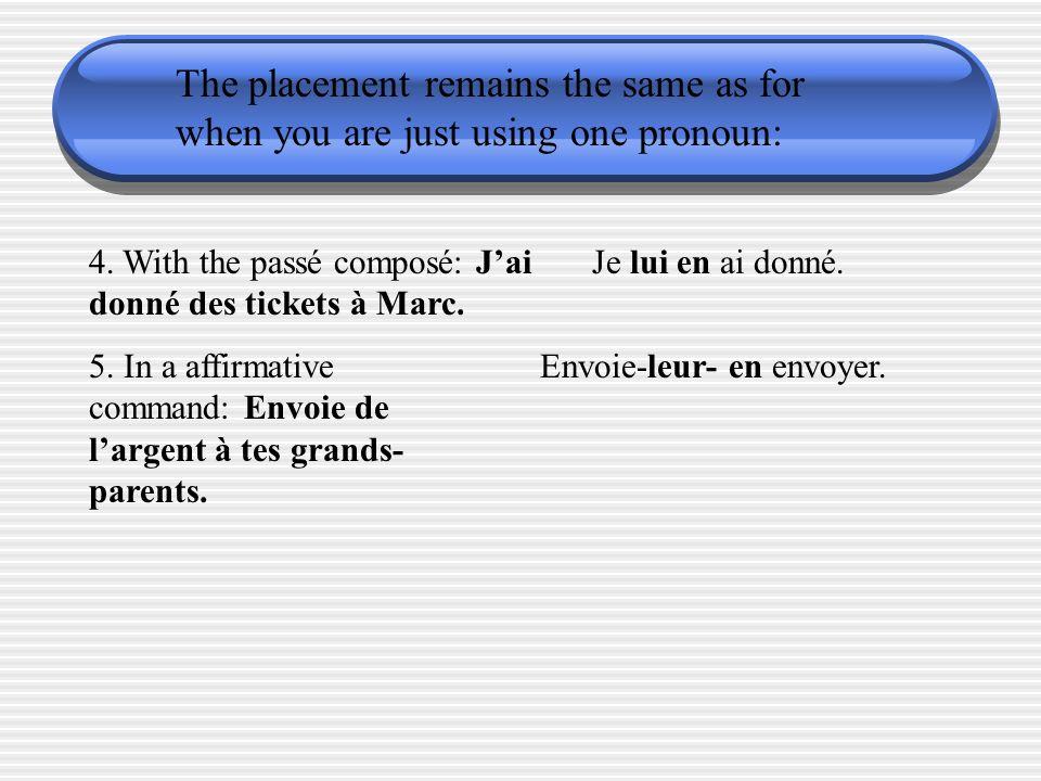 The placement remains the same as for when you are just using one pronoun: 4. With the passé composé: Jai donné des tickets à Marc. Je lui en ai donné