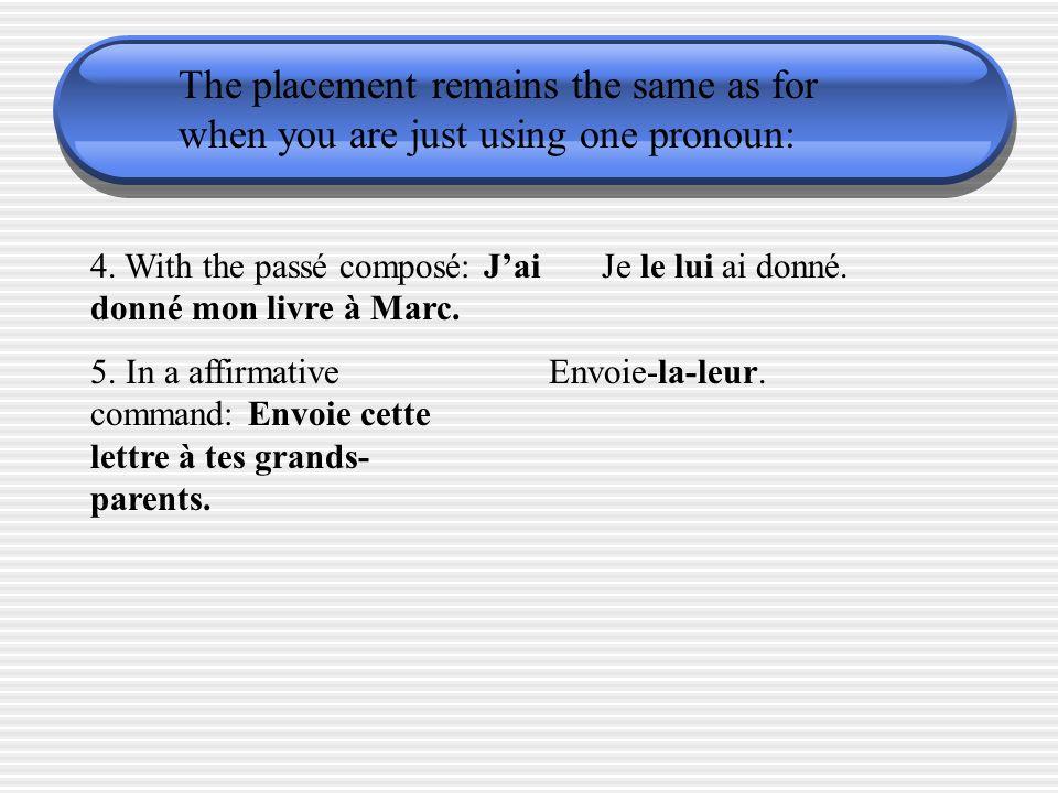 The placement remains the same as for when you are just using one pronoun: 4. With the passé composé: Jai donné mon livre à Marc. Je le lui ai donné.