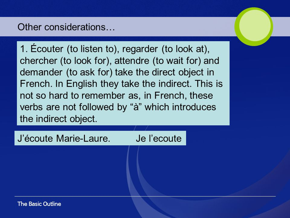 The Basic Outline Other considerations… 1. Écouter (to listen to), regarder (to look at), chercher (to look for), attendre (to wait for) and demander