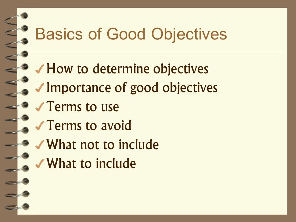 Basics of Good Objectives How to determine objectives Importance of good objectives Terms to use Terms to avoid What not to include What to include
