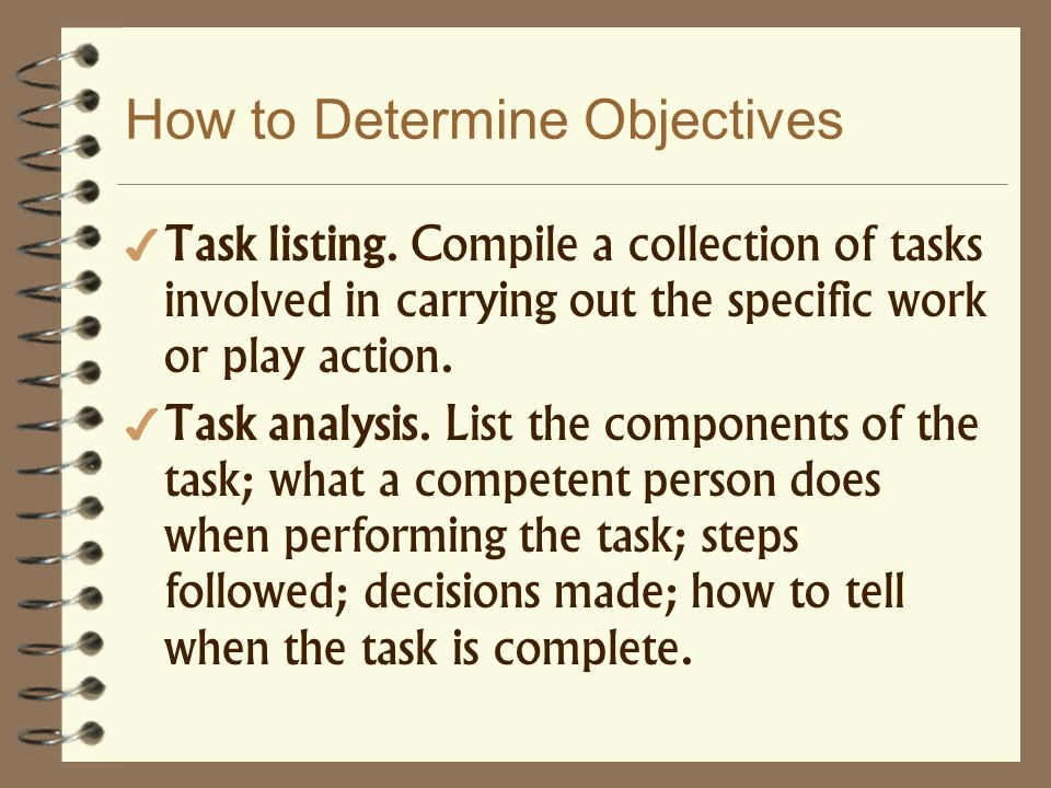 How to Determine Objectives Task listing. Compile a collection of tasks involved in carrying out the specific work or play action. Task analysis. List