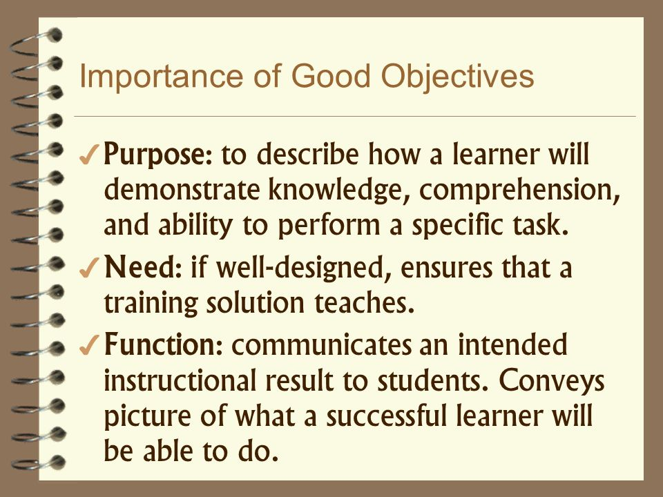 Importance of Good Objectives Purpose: to describe how a learner will demonstrate knowledge, comprehension, and ability to perform a specific task. Ne