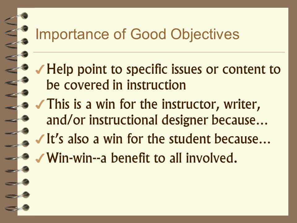 Importance of Good Objectives Help point to specific issues or content to be covered in instruction This is a win for the instructor, writer, and/or i