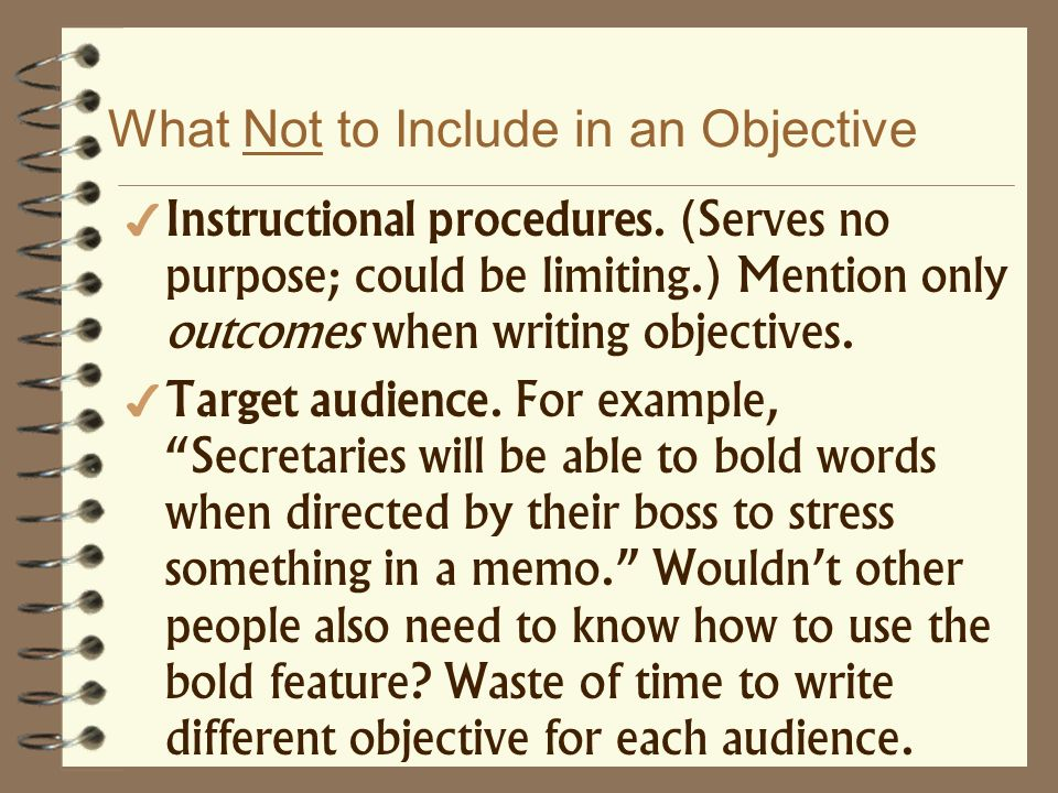 What Not to Include in an Objective Instructional procedures. (Serves no purpose; could be limiting.) Mention only outcomes when writing objectives. T