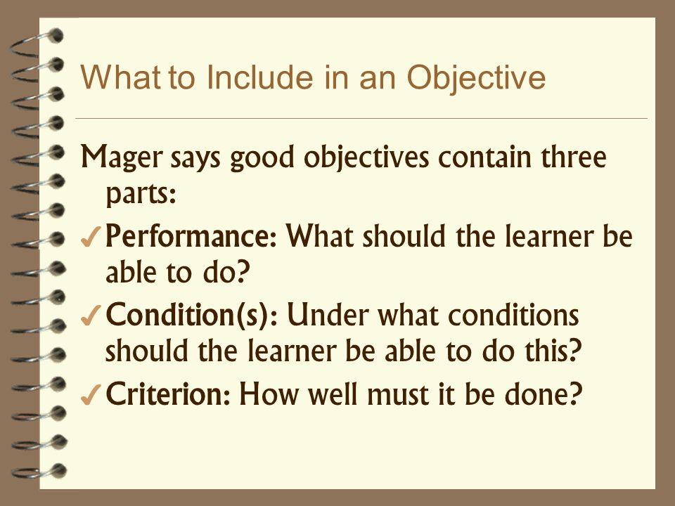 Mager says good objectives contain three parts: Performance: What should the learner be able to do? Condition(s): Under what conditions should the lea