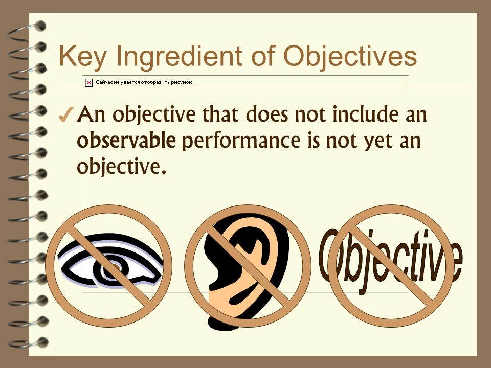 Key Ingredient of Objectives An objective that does not include an observable performance is not yet an objective.
