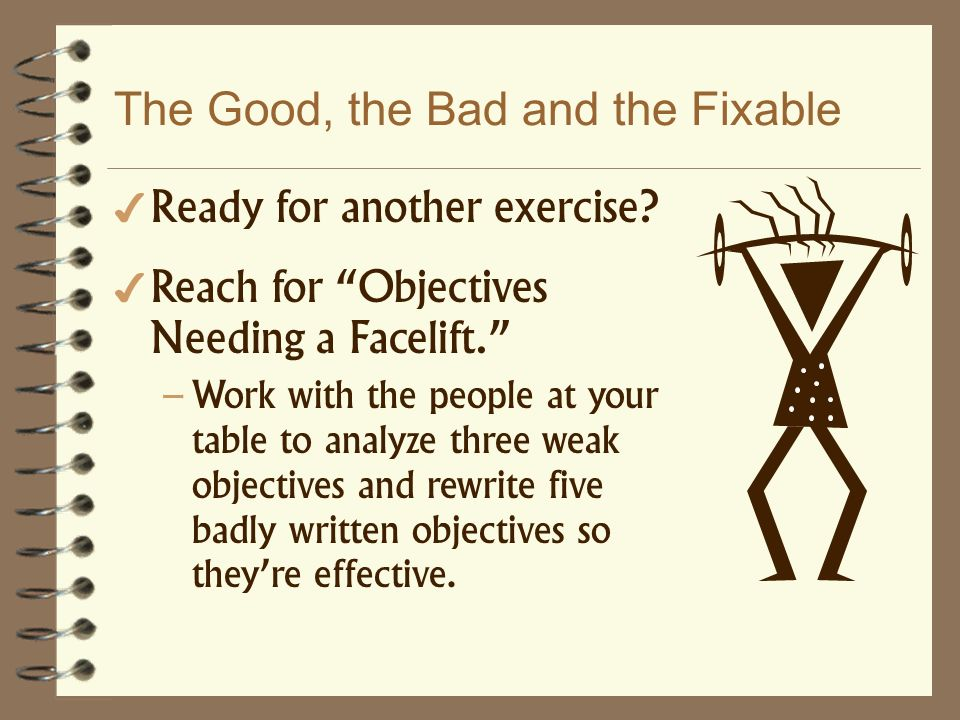 The Good, the Bad and the Fixable Ready for another exercise? Reach for Objectives Needing a Facelift. – Work with the people at your table to analyze