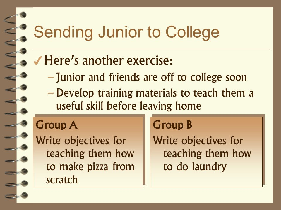 Sending Junior to College Heres another exercise: – Junior and friends are off to college soon – Develop training materials to teach them a useful ski