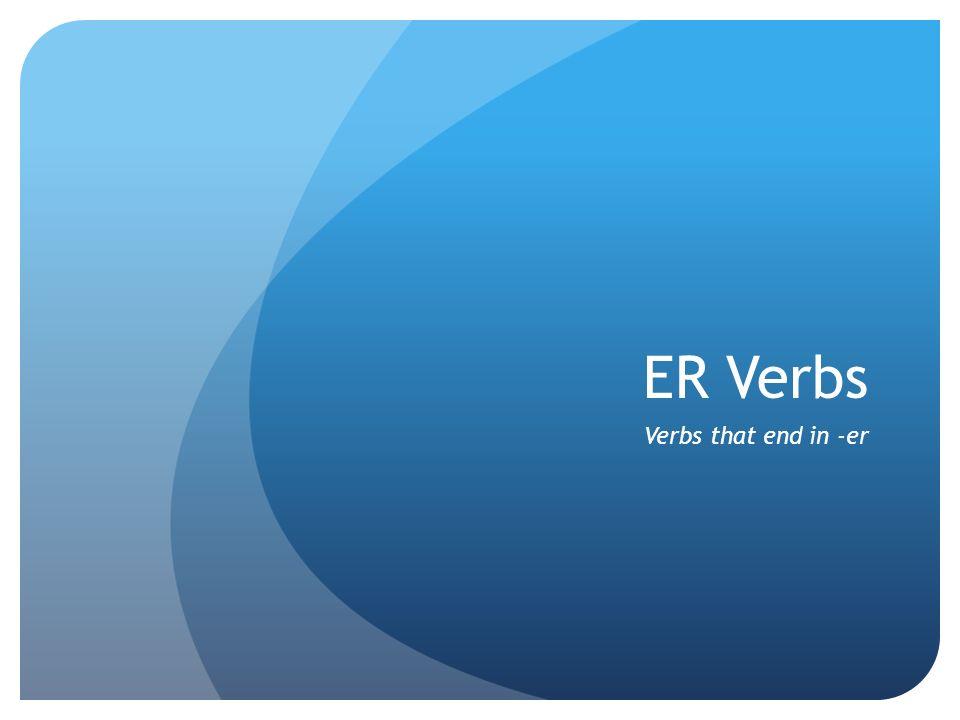 ER Verbs Verbs that end in -er