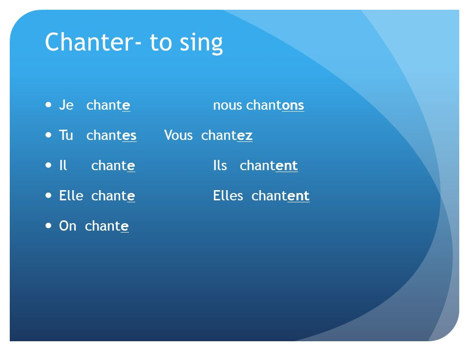 Chanter- to sing Je chante nous chantons Tu chantes Vous chantez Ilchante Ils chantent Ellechante Elles chantent On chante