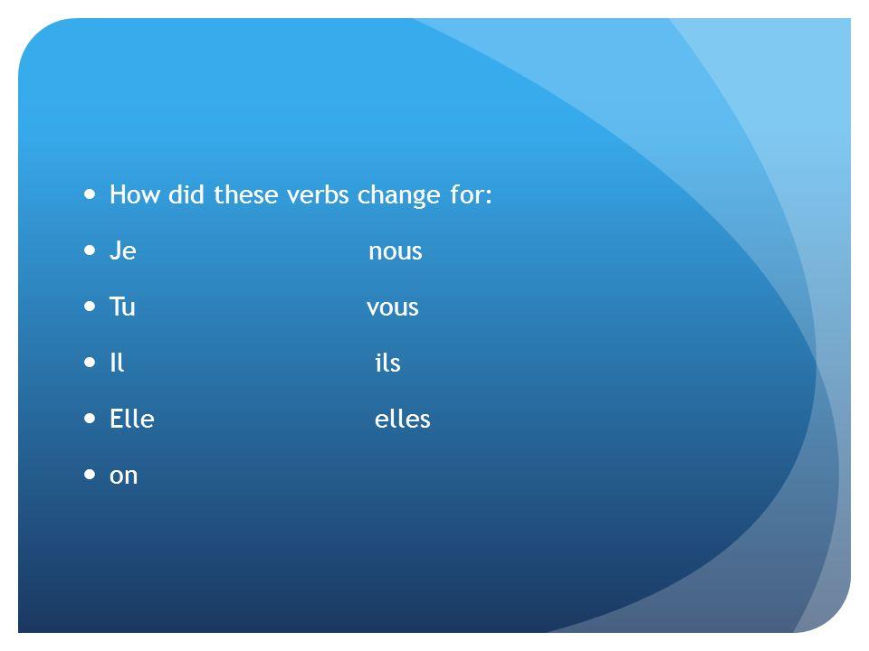 How did these verbs change for: Je nous Tu vous Il ils Elle elles on