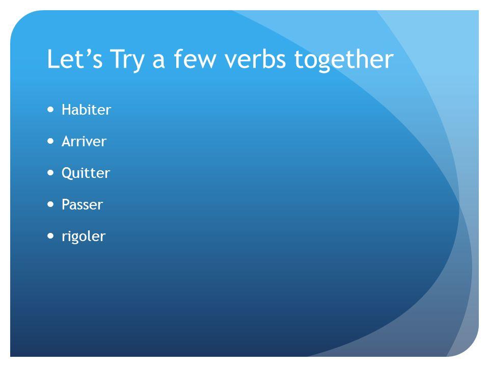 Lets Try a few verbs together Habiter Arriver Quitter Passer rigoler