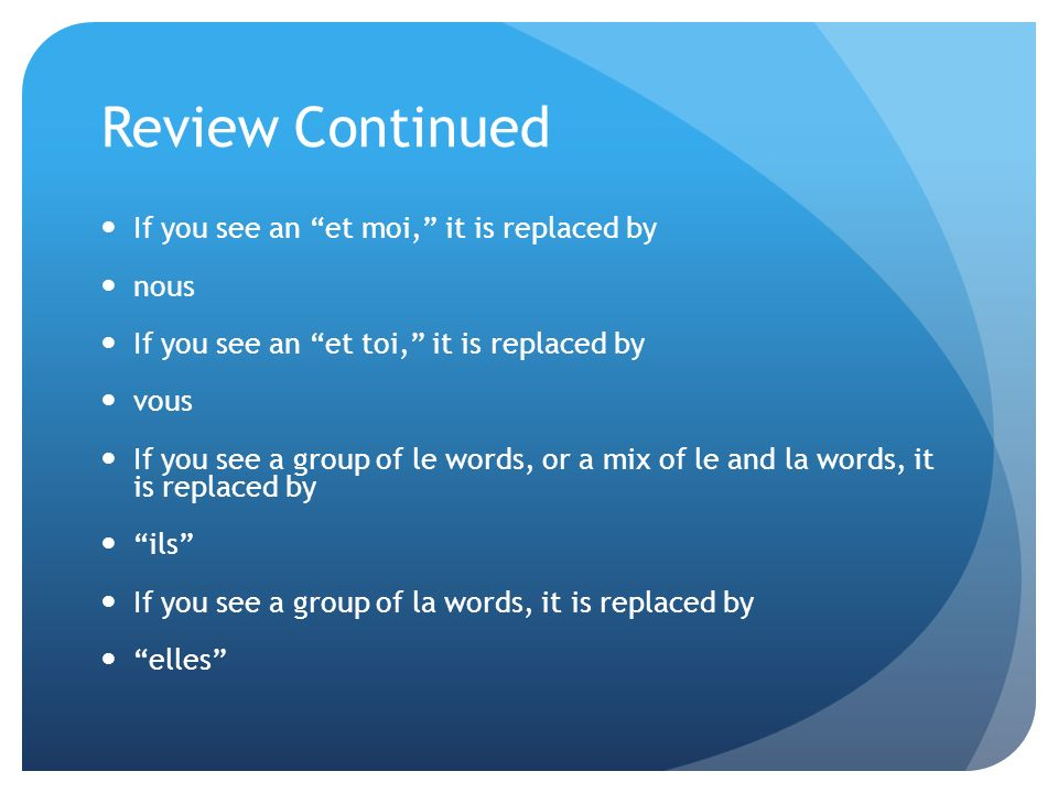 Review Continued If you see an et moi, it is replaced by nous If you see an et toi, it is replaced by vous If you see a group of le words, or a mix of le and la words, it is replaced by ils If you see a group of la words, it is replaced by elles