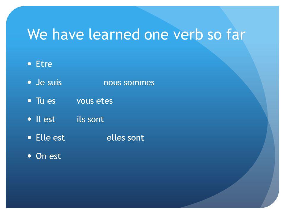 We have learned one verb so far Etre Je suis nous sommes Tu es vous etes Il est ils sont Elle est elles sont On est