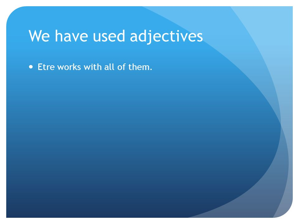 We have used adjectives Etre works with all of them.