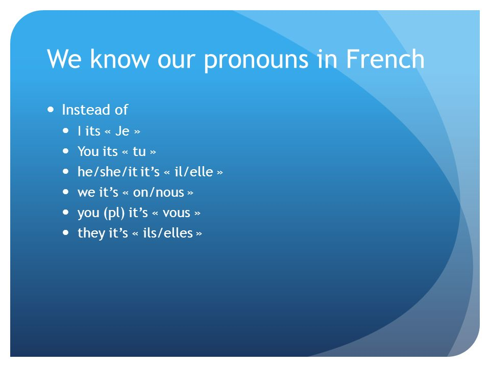 We know our pronouns in French Instead of I its « Je » You its « tu » he/she/it its « il/elle » we its « on/nous » you (pl) its « vous » they its « ils/elles »