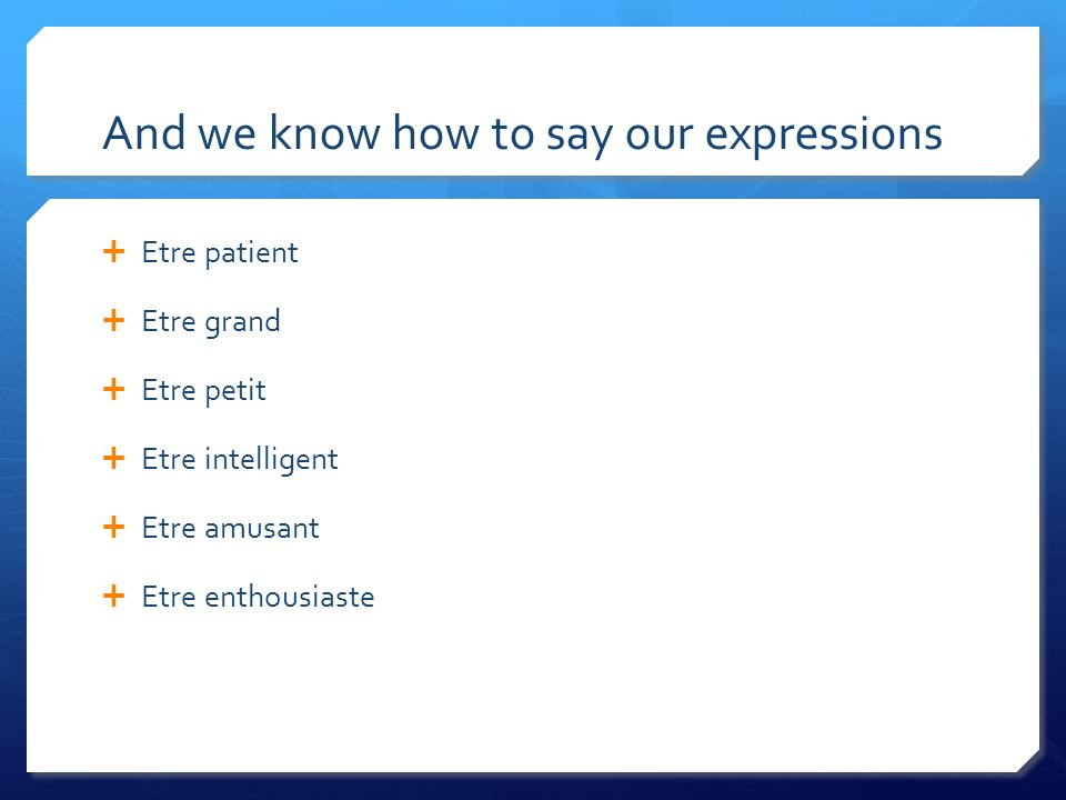 And we know how to say our expressions Etre patient Etre grand Etre petit Etre intelligent Etre amusant Etre enthousiaste