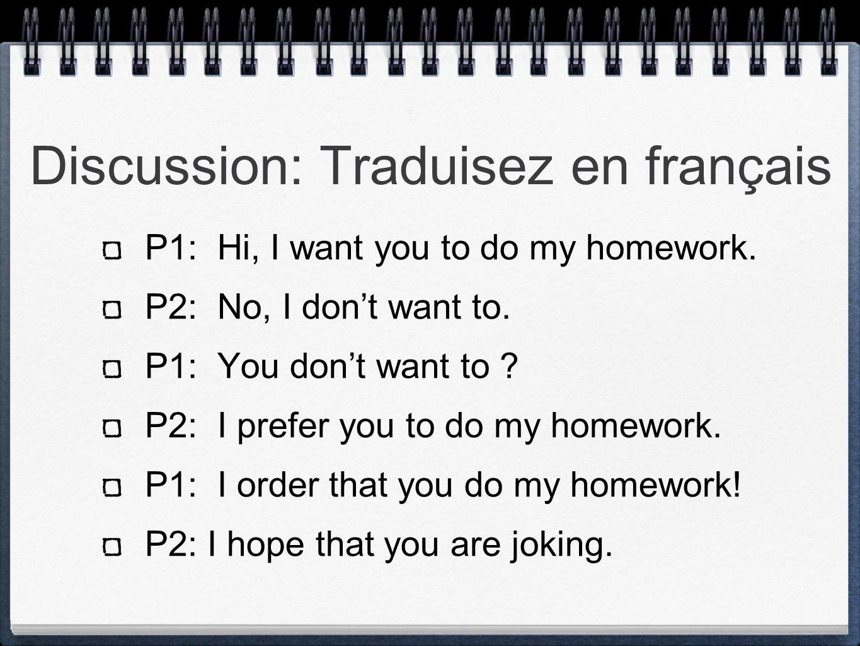 Discussion: Traduisez en français P1: Hi, I want you to do my homework. P2: No, I dont want to. P1: You dont want to ? P2: I prefer you to do my homew