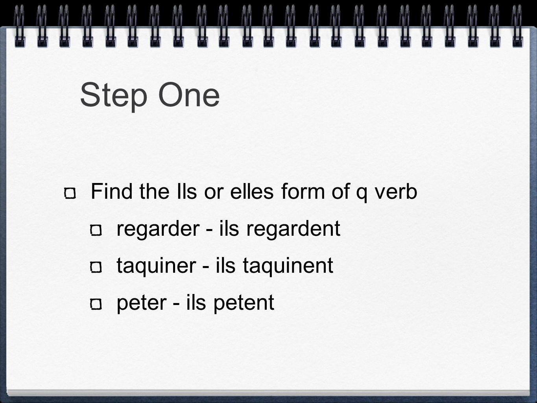 Step One Find the Ils or elles form of q verb regarder - ils regardent taquiner - ils taquinent peter - ils petent