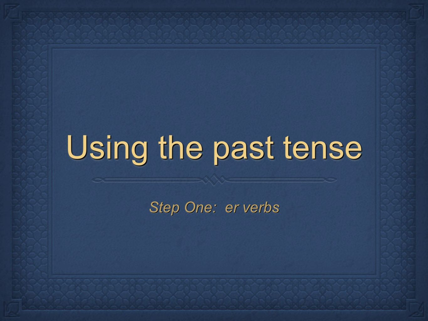 Using the past tense Step One: er verbs