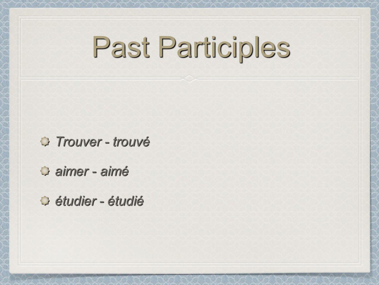 Past Participles Trouver - trouvé aimer - aimé étudier - étudié