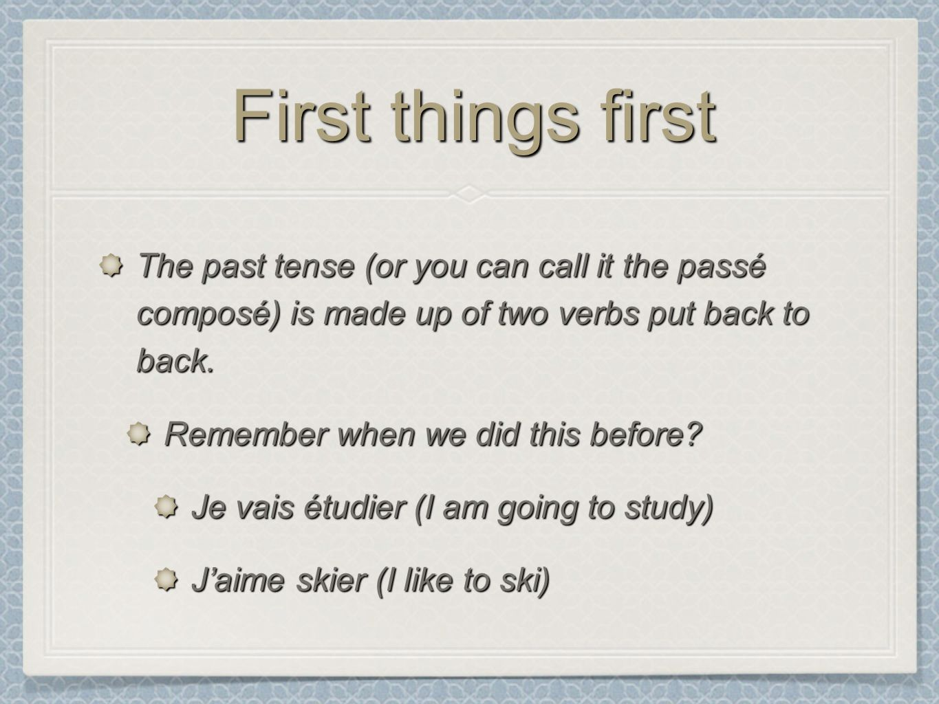 First things first The past tense (or you can call it the passé composé) is made up of two verbs put back to back.
