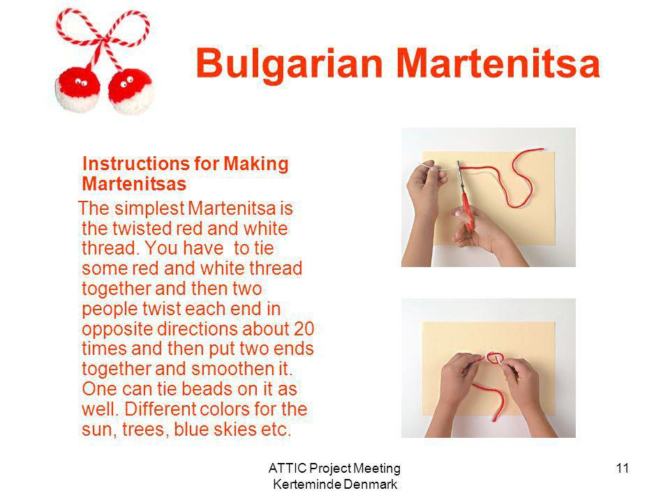 ATTIC Project Meeting Kerteminde Denmark 11 Bulgarian Martenitsa Instructions for Making Martenitsas The simplest Martenitsa is the twisted red and wh
