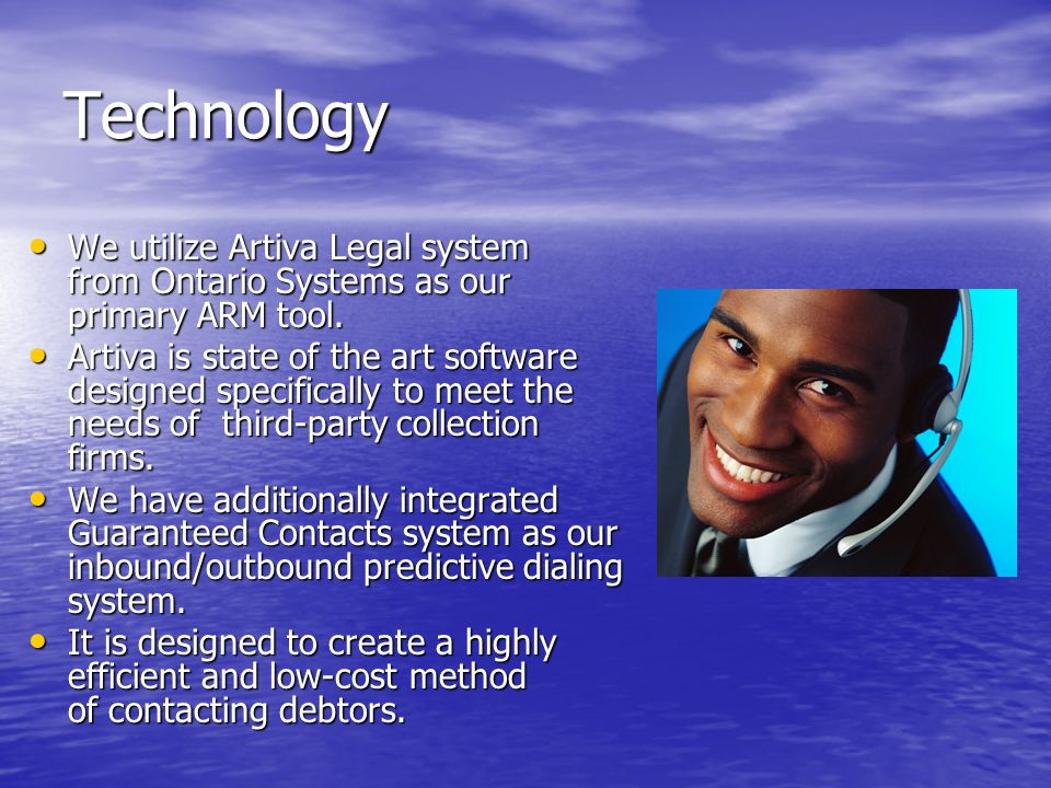 Technology We utilize Artiva Legal system from Ontario Systems as our primary ARM tool. We utilize Artiva Legal system from Ontario Systems as our pri