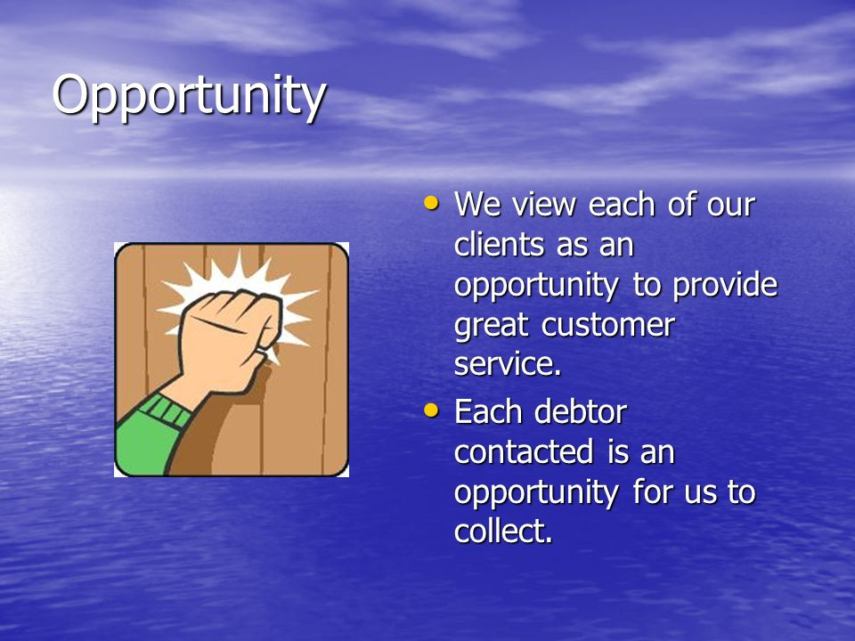 Opportunity We view each of our clients as an opportunity to provide great customer service. We view each of our clients as an opportunity to provide