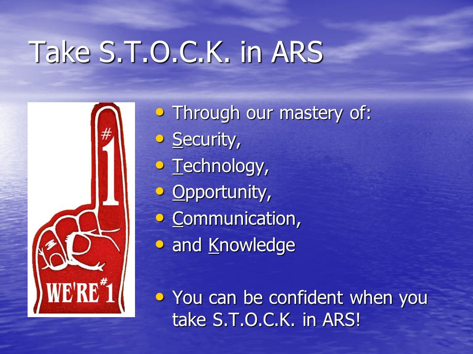 Take S.T.O.C.K. in ARS Through our mastery of: Through our mastery of: Security, Security, Technology, Technology, Opportunity, Opportunity, Communica