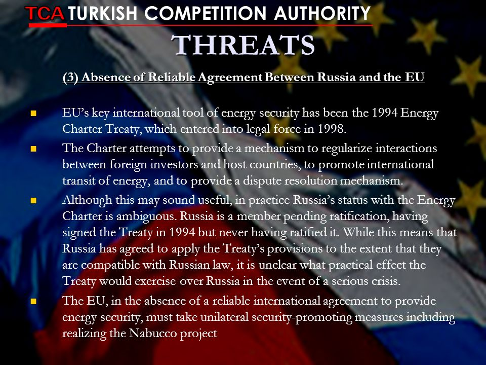 THREATS (3) Absence of Reliable Agreement Between Russia and the EU EUs key international tool of energy security has been the 1994 Energy Charter Tre