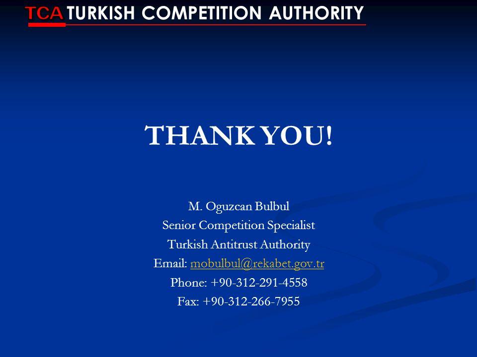 THANK YOU! M. Oguzcan Bulbul Senior Competition Specialist Turkish Antitrust Authority Email: mobulbul@rekabet.gov.trmobulbul@rekabet.gov.tr Phone: +9
