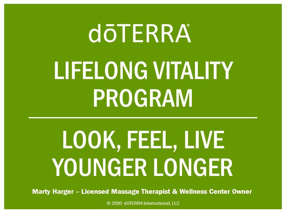 LIFELONG VITALITY PROGRAM LOOK, FEEL, LIVE YOUNGER LONGER © 2010 dōTERRA International, LLC Marty Harger – Licensed Massage Therapist & Wellness Cente