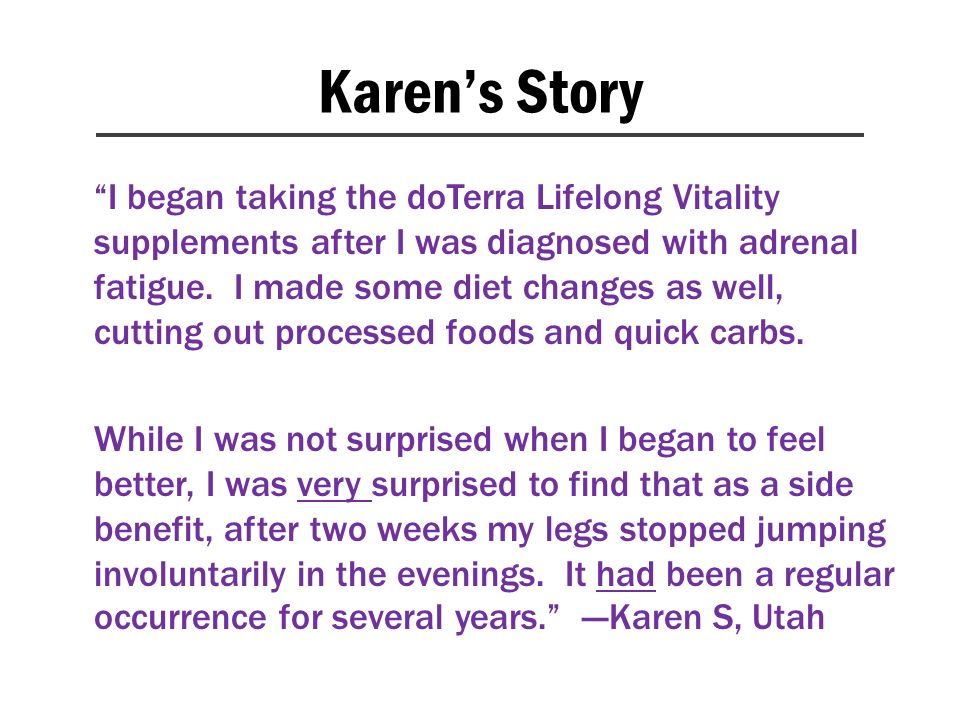 Karens Story I began taking the doTerra Lifelong Vitality supplements after I was diagnosed with adrenal fatigue. I made some diet changes as well, cu