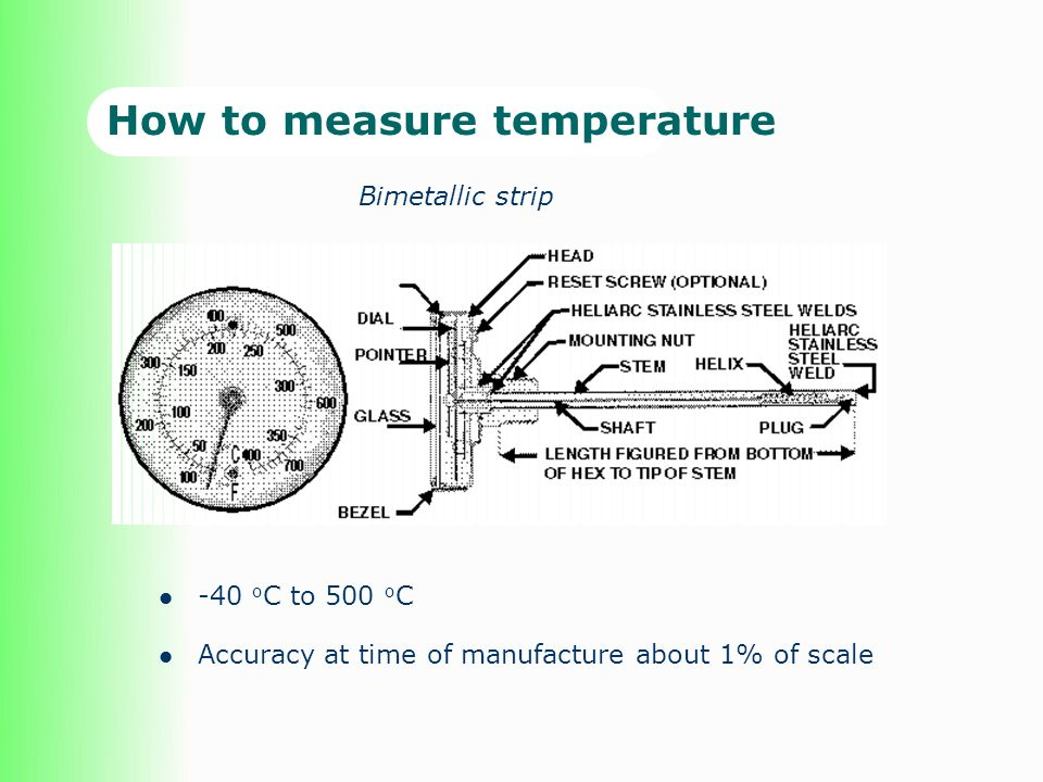 How to measure temperature -40 o C to 500 o C Accuracy at time of manufacture about 1% of scale Bimetallic strip