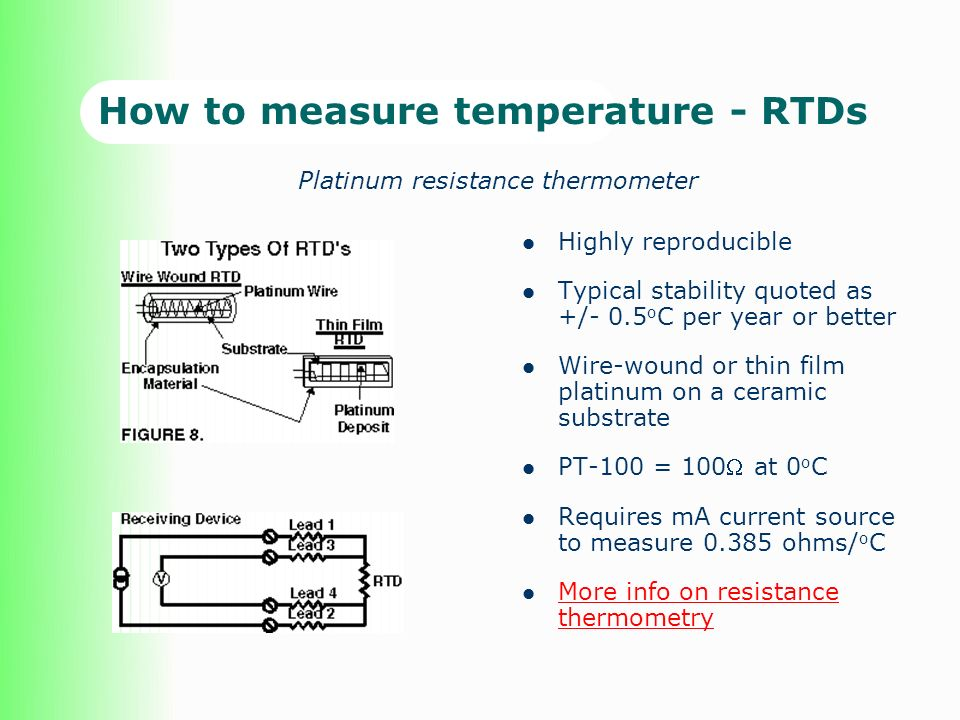 How to measure temperature - RTDs Highly reproducible Typical stability quoted as +/- 0.5 o C per year or better Wire-wound or thin film platinum on a ceramic substrate PT-100 = 100 at 0 o C Requires mA current source to measure 0.385 ohms/ o C More info on resistance thermometry More info on resistance thermometry Platinum resistance thermometer