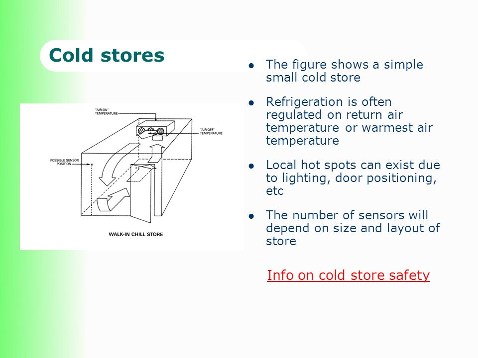 Cold stores The figure shows a simple small cold store Refrigeration is often regulated on return air temperature or warmest air temperature Local hot spots can exist due to lighting, door positioning, etc The number of sensors will depend on size and layout of store Info on cold store safety