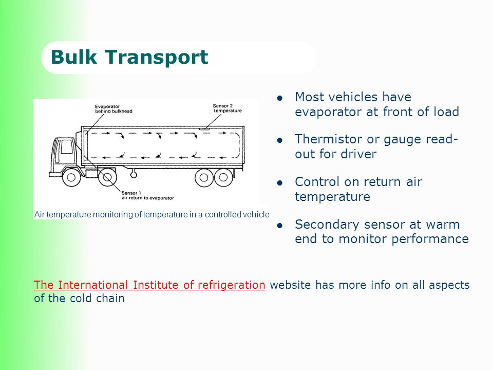 Bulk Transport Most vehicles have evaporator at front of load Thermistor or gauge read- out for driver Control on return air temperature Secondary sensor at warm end to monitor performance The International Institute of refrigerationThe International Institute of refrigeration website has more info on all aspects of the cold chain Air temperature monitoring of temperature in a controlled vehicle