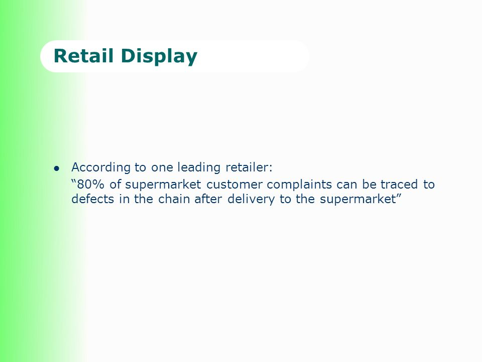 Retail Display According to one leading retailer: 80% of supermarket customer complaints can be traced to defects in the chain after delivery to the supermarket