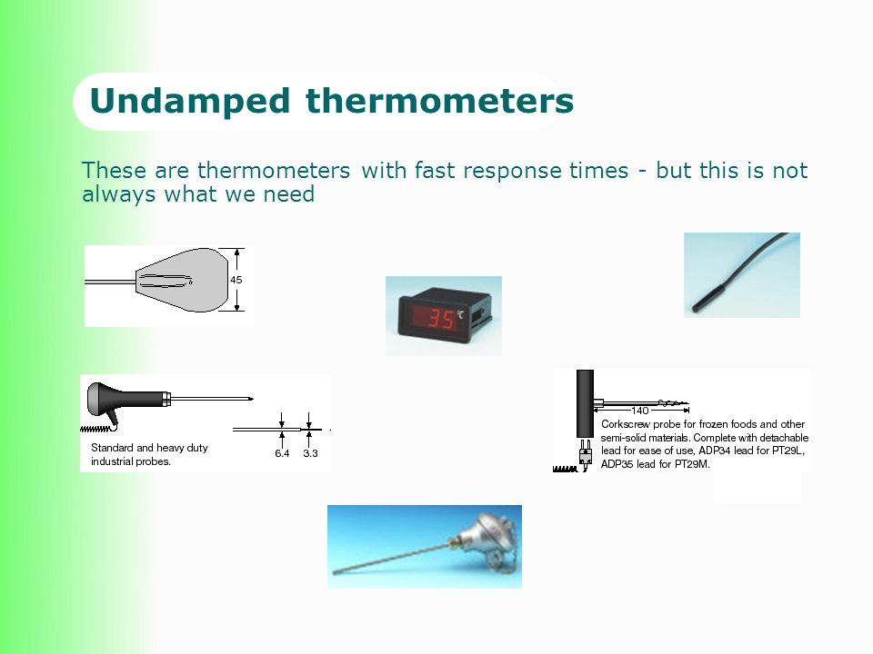 Undamped thermometers These are thermometers with fast response times - but this is not always what we need