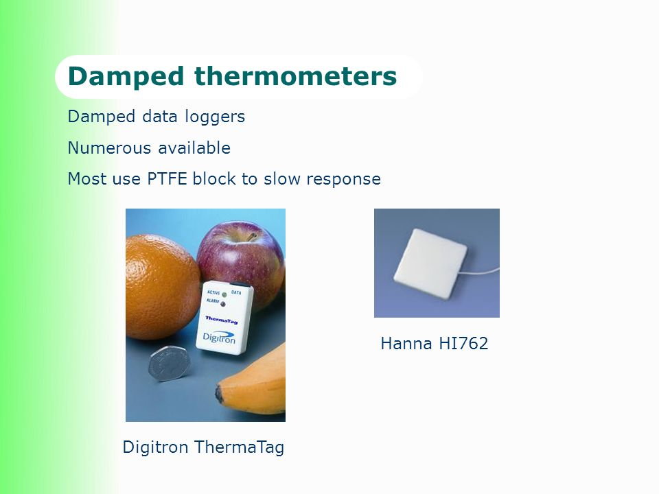 Damped thermometers Damped data loggers Numerous available Most use PTFE block to slow response Hanna HI762 Digitron ThermaTag