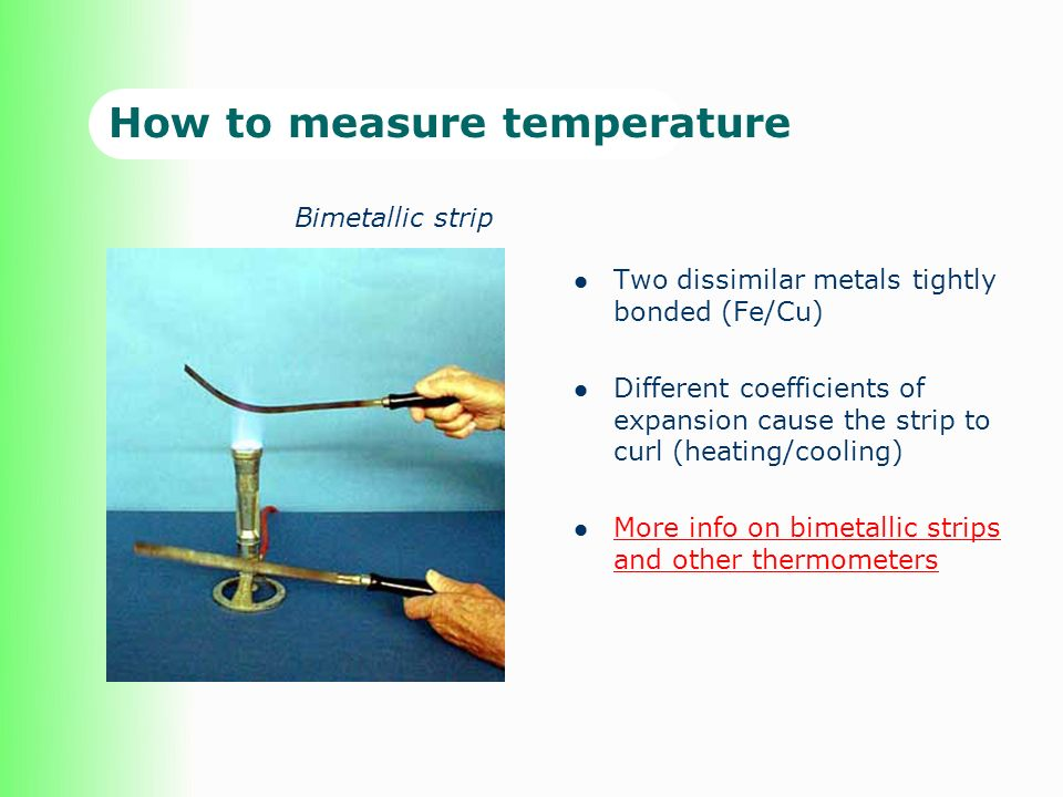 How to measure temperature Two dissimilar metals tightly bonded (Fe/Cu) Different coefficients of expansion cause the strip to curl (heating/cooling) More info on bimetallic strips and other thermometers More info on bimetallic strips and other thermometers Bimetallic strip