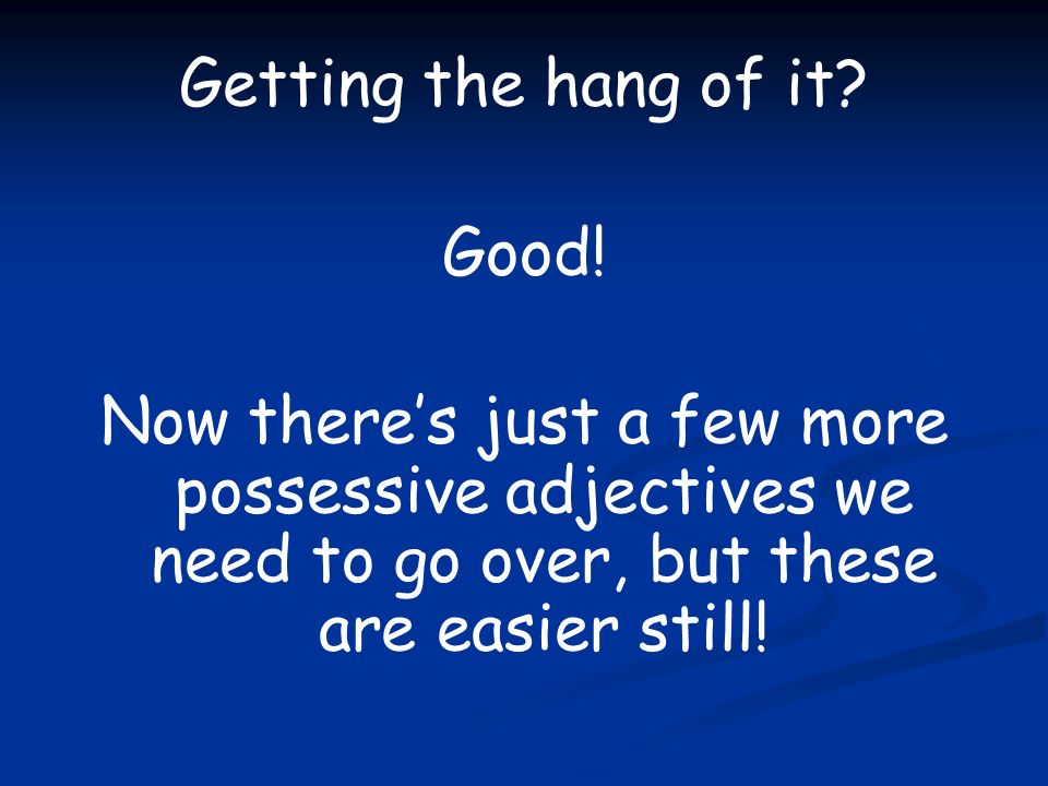 Getting the hang of it? Good! Now theres just a few more possessive adjectives we need to go over, but these are easier still!