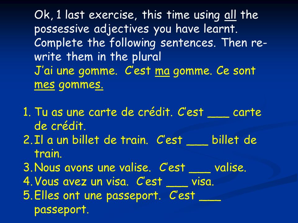 Ok, 1 last exercise, this time using all the possessive adjectives you have learnt. Complete the following sentences. Then re- write them in the plura